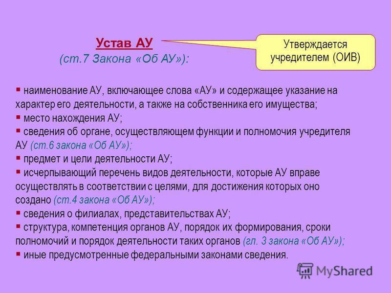 Устав АУ (ст.7 Закона «Об АУ»): Утверждается учредителем (ОИВ) наименование АУ, включающее слова «АУ» и содержащее указание на характер его деятельности, а также на собственника его имущества; место нахождения АУ; сведения об органе, осуществляющем ф
