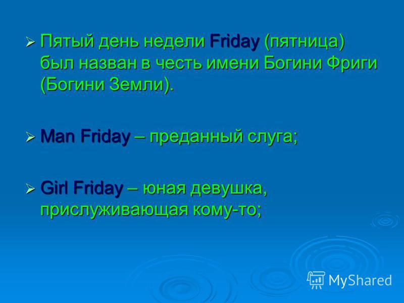 Пятый день недели Friday (пятница) был назван в честь имени Богини Фриги (Богини Земли). Пятый день недели Friday (пятница) был назван в честь имени Богини Фриги (Богини Земли). Man Friday – преданный слуга; Man Friday – преданный слуга; Girl Friday