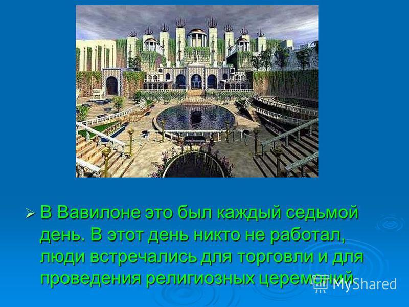 В Вавилоне это был каждый седьмой день. В этот день никто не работал, люди встречались для торговли и для проведения религиозных церемоний. В Вавилоне это был каждый седьмой день. В этот день никто не работал, люди встречались для торговли и для пров