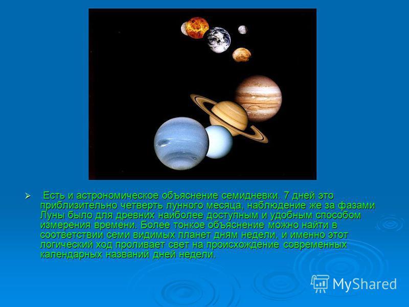 Есть и астрономическое объяснение семидневки. 7 дней это приблизительно четверть лунного месяца, наблюдение же за фазами Луны было для древних наиболее доступным и удобным способом измерения времени. Более тонкое объяснение можно найти в соответствии