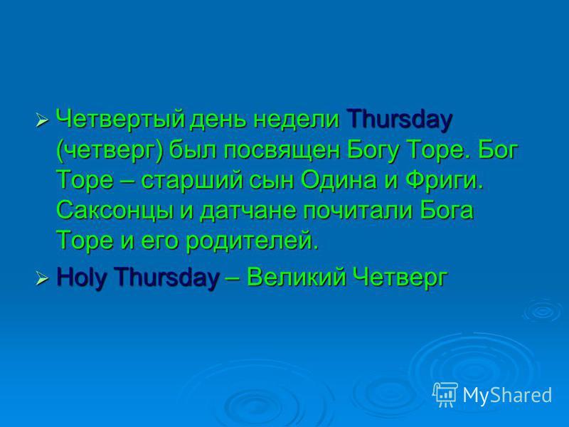Четвертый день недели Thursday (четверг) был посвящен Богу Торе. Бог Торе – старший сын Одина и Фриги. Саксонцы и датчане почитали Бога Торе и его родителей. Четвертый день недели Thursday (четверг) был посвящен Богу Торе. Бог Торе – старший сын Один