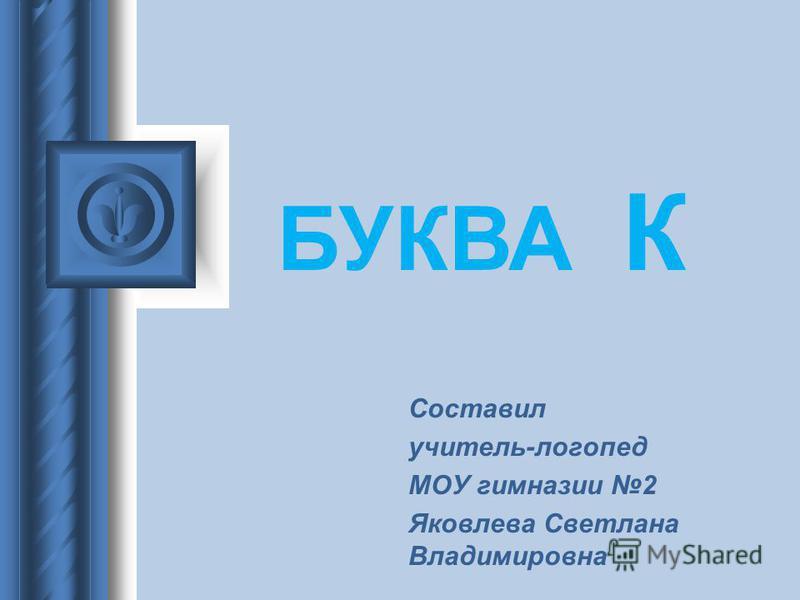 Составил учитель-логопед МОУ гимназии 2 Яковлева Светлана Владимировна БУКВА К