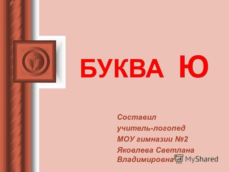 Составил учитель-логопед МОУ гимназии 2 Яковлева Светлана Владимировна БУКВА Ю