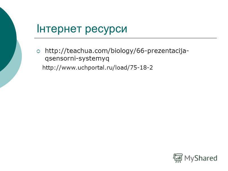 Інтернет ресурси http://teachua.com/biology/66-prezentacija- qsensorni-systemyq http://www.uchportal.ru/load/75-18-2