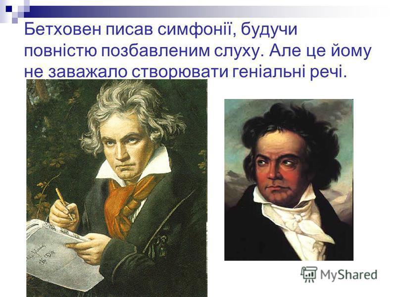 Бетховен писав симфонії, будучи повністю позбавленим слуху. Але це йому не заважало створювати геніальні речі.