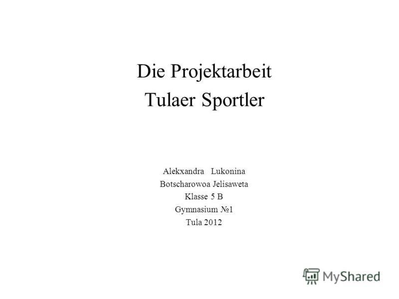 Die Projektarbeit Tulaer Sportler Alekxandra Lukonina Botscharowoa Jelisaweta Klasse 5 B Gymnasium 1 Tula 2012