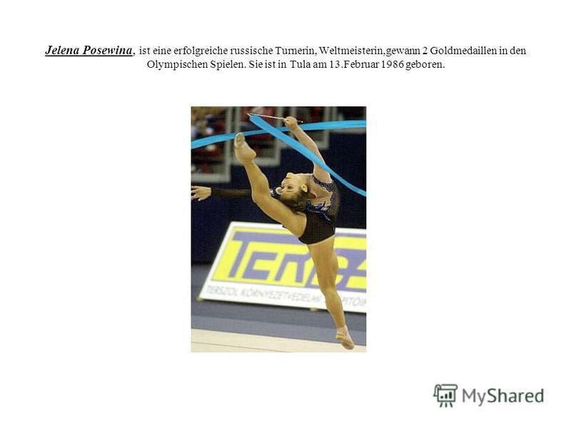 Jelena Posewina, ist eine erfolgreiche russische Turnerin, Weltmeisterin,gewann 2 Goldmedaillen in den Olympischen Spielen. Sie ist in Tula am 13.Februar 1986 geboren.