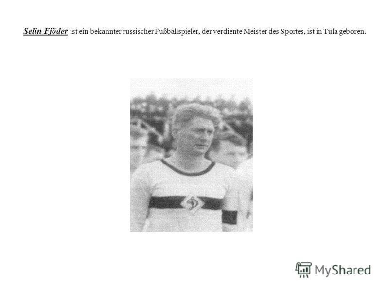 Selin Fjöder ist ein bekannter russischer Fußballspieler, der verdiente Meister des Sportes, ist in Tula geboren.