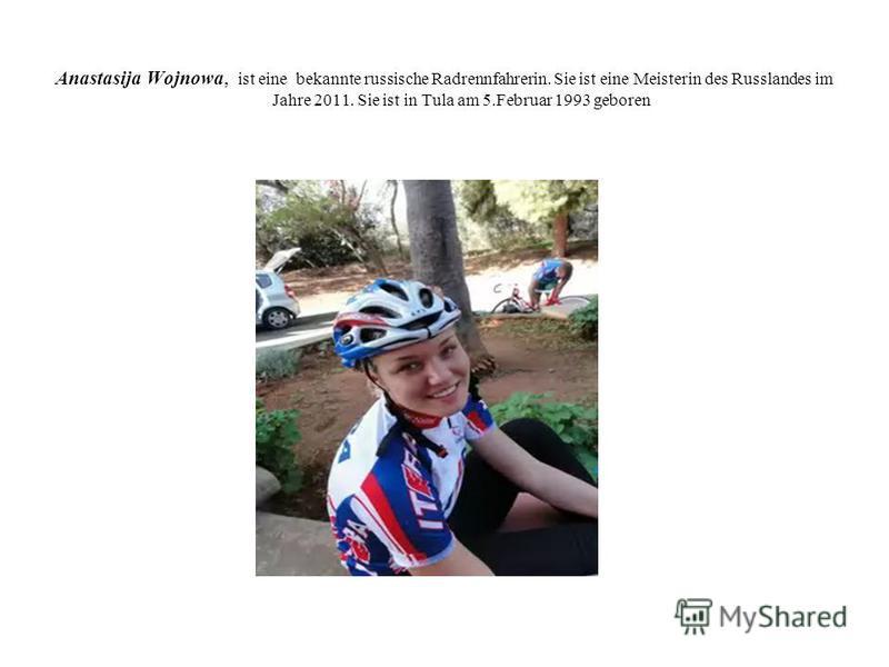 Anastasija Wojnowa, ist eine bekannte russische Radrennfahrerin. Sie ist eine Meisterin des Russlandes im Jahre 2011. Sie ist in Tula am 5.Februar 1993 geboren