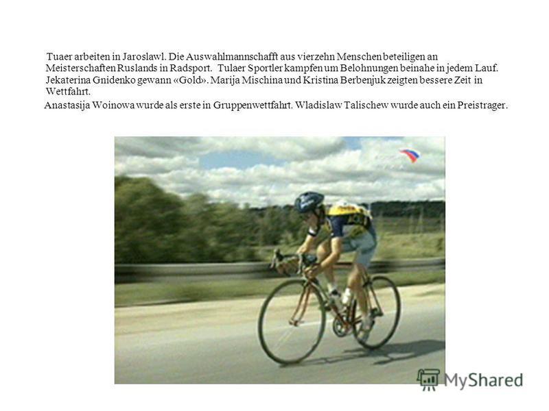 Tuaer arbeiten in Jaroslawl. Die Auswahlmannschafft aus vierzehn Menschen beteiligen an Meisterschaften Ruslands in Radsport. Tulaer Sportler kampfen um Belohnungen beinahe in jedem Lauf. Jekaterina Gnidenko gewann «Gold». Marija Mischina und Kristin