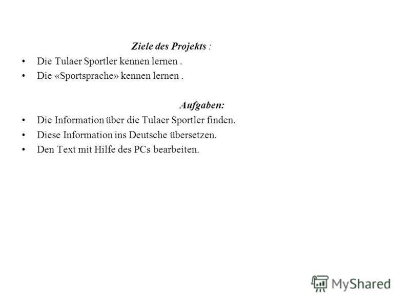Ziele des Projekts : Die Tulaer Sportler kennen lernen. Die «Sportsprache» kennen lernen. Aufgaben: Die Information über die Tulaer Sportler finden. Diese Information ins Deutsche übersetzen. Den Text mit Hilfe des PCs bearbeiten.