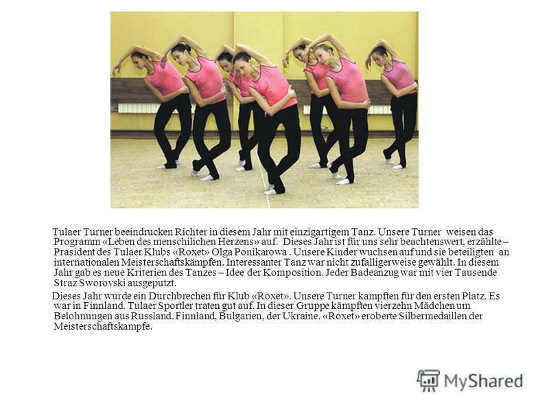 Tulaer Turner beeindrucken Richter in diesem Jahr mit einzigartigem Tanz. Unsere Turner weisen das Programm «Leben des menschilichen Herzens» auf. Dieses Jahr ist für uns sehr beachtenswert, erzählte – Prasident des Tulaer Klubs «Roxet» Olga Ponikaro