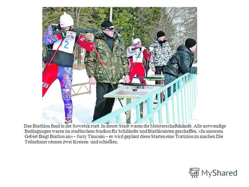 Das Biathlon fand in der Sowetsk statt. In dieser Stadt waren die Meisterschaftskämfe. Alle notwendige Bedingungen waren im stadtischem Stadion für Schiläufer und Biathlonisten geschaffen. «In unserem Gebiet fängt Biatlon an» - Juriy Timonin – es wir