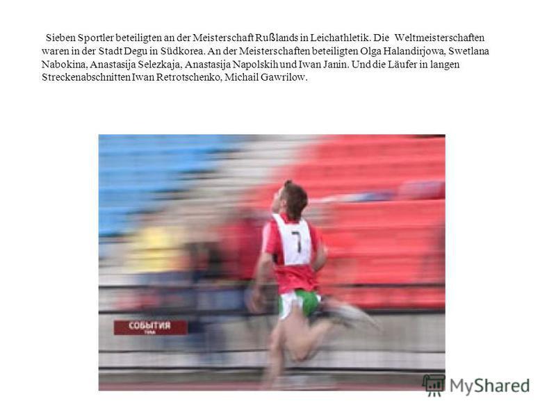Sieben Sportler beteiligten an der Meisterschaft Ru ß lands in Leichathletik. Die Weltmeisterschaften waren in der Stadt Degu in Südkorea. An der Meisterschaften beteiligten Olga Halandirjowa, Swetlana Nabokina, Anastasija Selezkaja, Anastasija Napol