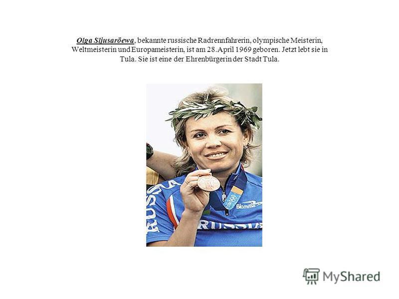Olga Sljusaröewa, bekannte russische Radrennfahrerin, olympische Meisterin, Weltmeisterin und Europameisterin, ist am 28.April 1969 geboren. Jetzt lebt sie in Tula. Sie ist eine der Ehrenbürgerin der Stadt Tula.