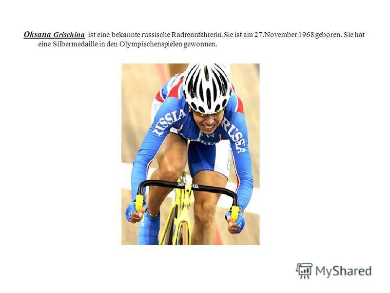 Oksana Grischina ist eine bekannte russische Radrennfahrerin.Sie ist am 27.November 1968 geboren. Sie hat eine Silbermedaille in den Olympischenspielen gewonnen.