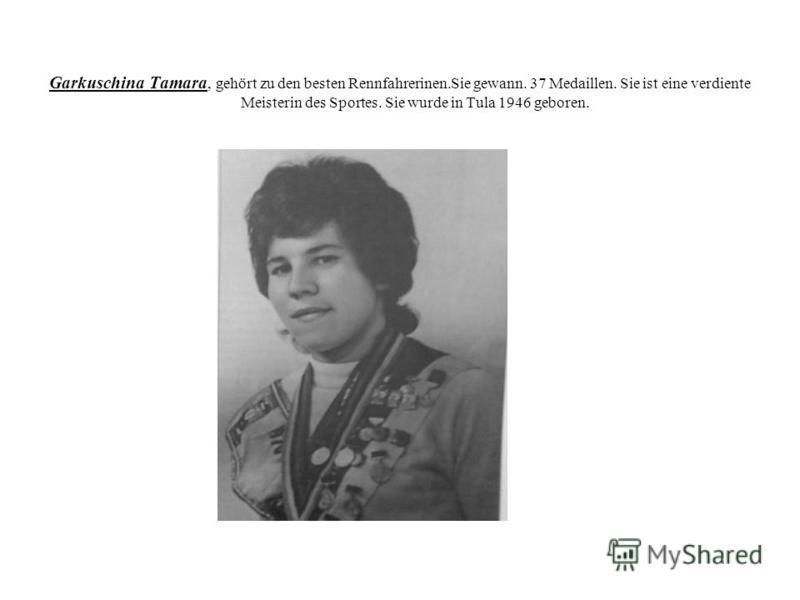 Garkuschina Tamara, gehört zu den besten Rennfahrerinen.Sie gewann. 37 Medaillen. Sie ist eine verdiente Meisterin des Sportes. Sie wurde in Tula 1946 geboren.