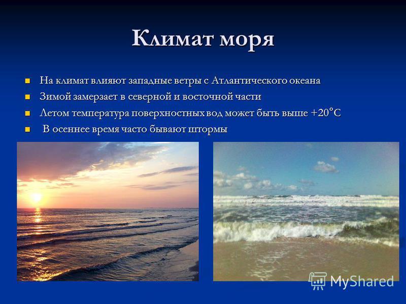Климат моря На климат влияют западные ветры с Атлантического океана На климат влияют западные ветры с Атлантического океана Зимой замерзает в северной и восточной части Зимой замерзает в северной и восточной части Летом температура поверхностных вод