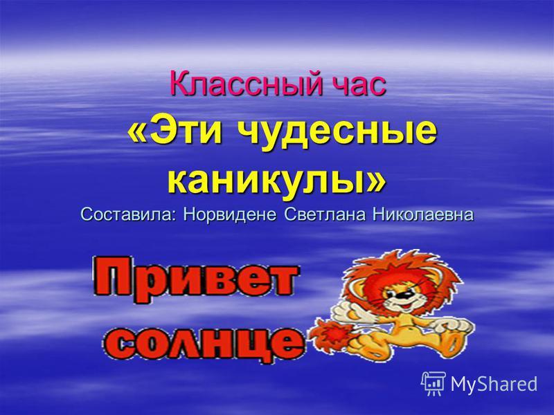 Классный час «Эти чудесные каникулы» Составила: Норвидене Светлана Николаевна