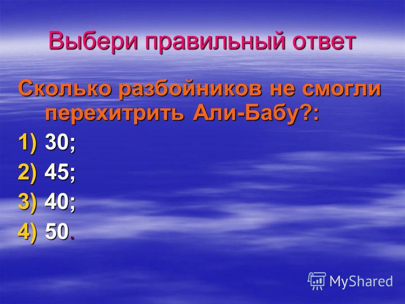 Выбери правильный ответ Сколько разбойников не смогли перехитрить Али-Бабу?: 1)3 0; 2)4 5; 3)4 0; 4)5 0.