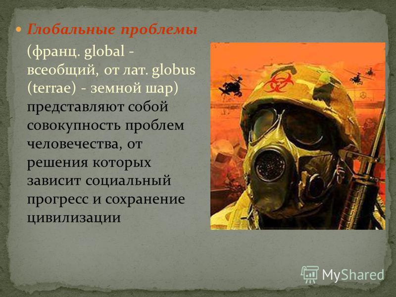 Глобальные проблемы (франц. glоbаl - всеобщий, от лат. glоbus (terrae) - земной шар) представляют собой совокупность проблем человечества, от решения которых зависит социальный прогресс и сохранение цивилизации