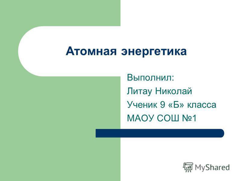 Атомная энергетика Выполнил: Литау Николай Ученик 9 «Б» класса МАОУ СОШ 1