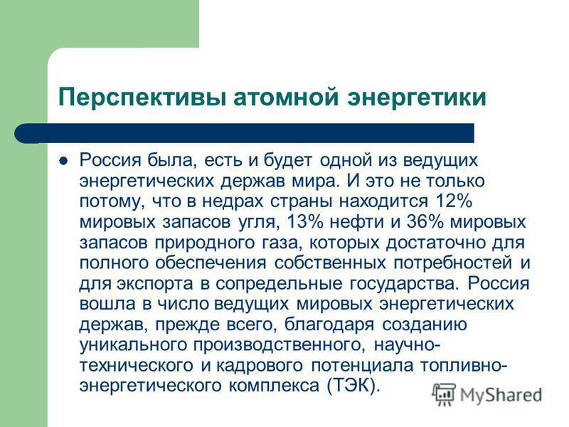 Перспективы атомной энергетики Россия была, есть и будет одной из ведущих энергетических держав мира. И это не только потому, что в недрах страны находится 12% мировых запасов угля, 13% нефти и 36% мировых запасов природного газа, которых достаточно