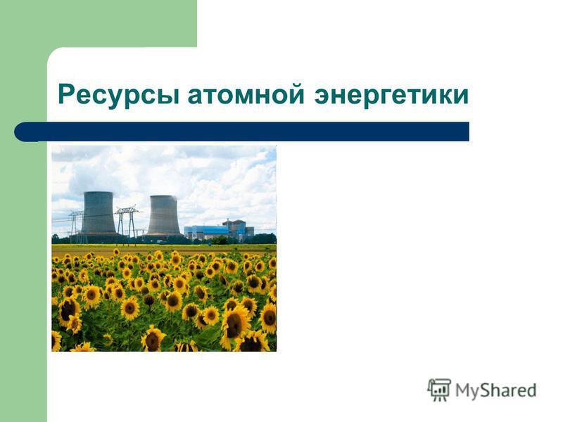 Ресурсы атомной энергетики