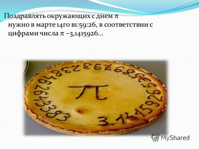 Поздравлять окружающих с днем π нужно в марте 14 го в 1:59:26, в соответствии с цифрами числа π –3,1415926…