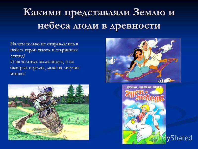 Какими представляли Землю и небеса люди в древности На чем только не отправлялись в небеса герои сказок и старинных легенд! И на золотых колесницах, и на быстрых стрелах, даже на летучих мышах!