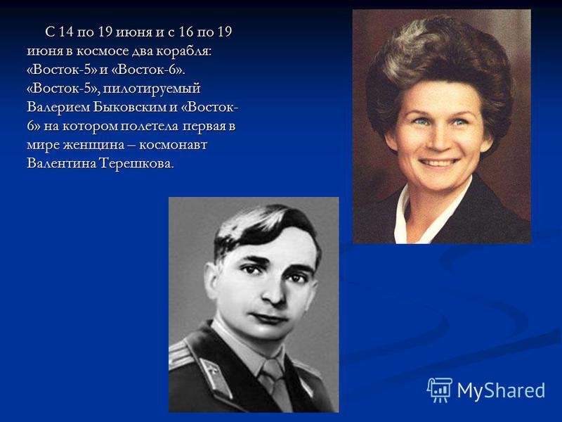 С 14 по 19 июня и с 16 по 19 июня в космосе два корабля: «Восток-5» и «Восток-6». «Восток-5», пилотируемый Валерием Быковским и «Восток- 6» на котором полетела первая в мире женщина – космонавт Валентина Терешкова. С 14 по 19 июня и с 16 по 19 июня в
