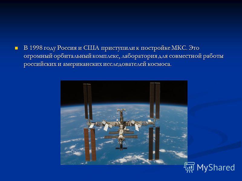 В 1998 году Россия и США приступили к постройке МКС. Это огромный орбитальный комплекс, лаборатория для совместной работы российских и американских исследователей космоса. В 1998 году Россия и США приступили к постройке МКС. Это огромный орбитальный