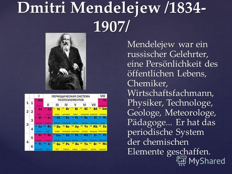 Dmitri Mendelejew /1834- 1907/ Mendelejew war ein russischer Gelehrter, eine Persönlichkeit des öffentlichen Lebens, Chemiker, Wirtschaftsfachmann, Physiker, Technologe, Geologe, Meteorologe, Pädagoge... Er hat das periodische System der chemischen E