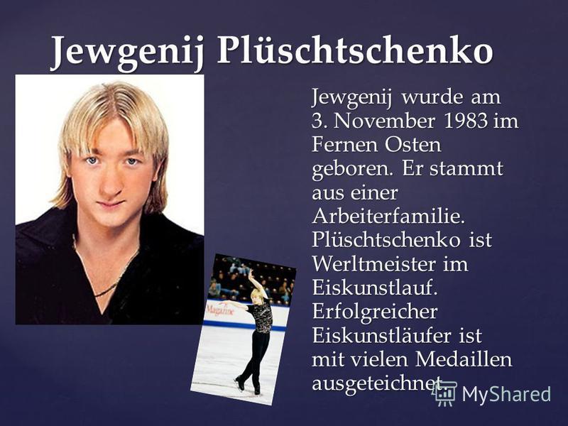 Jewgenij Plüschtschenko Jewgenij wurde am 3. November 1983 im Fernen Osten geboren. Er stammt aus einer Arbeiterfamilie. Plüschtschenko ist Werltmeister im Eiskunstlauf. Erfolgreicher Eiskunstläufer ist mit vielen Medaillen ausgeteichnet.