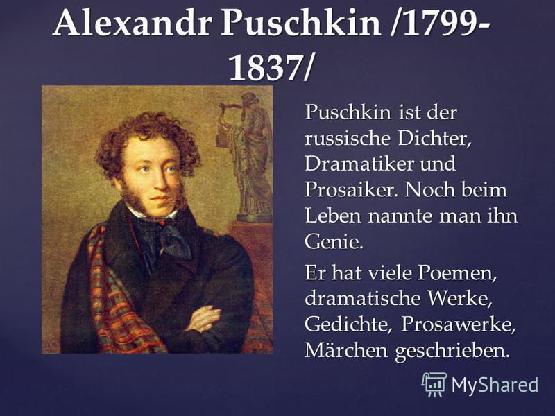 Alexandr Puschkin /1799- 1837/ Puschkin ist der russische Dichter, Dramatiker und Prosaiker. Noch beim Leben nannte man ihn Genie. Er hat viele Poemen, dramatische Werke, Gedichte, Prosawerke, Märchen geschrieben.