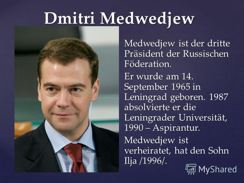 Dmitri Medwedjew Medwedjew ist der dritte Präsident der Russischen Föderation. Er wurde am 14. September 1965 in Leningrad geboren. 1987 absolvierte er die Leningrader Universität, 1990 – Aspirantur. Medwedjew ist verheiratet, hat den Sohn Ilja /1996