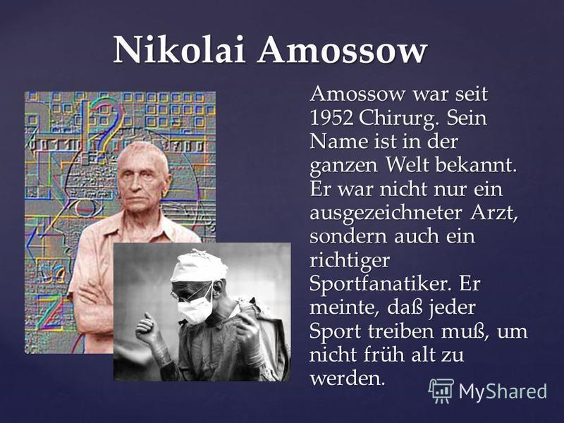Nikolai Amossow Amossow war seit 1952 Chirurg. Sein Name ist in der ganzen Welt bekannt. Er war nicht nur ein ausgezeichneter Arzt, sondern auch ein richtiger Sportfanatiker. Er meinte, daß jeder Sport treiben muß, um nicht früh alt zu werden.