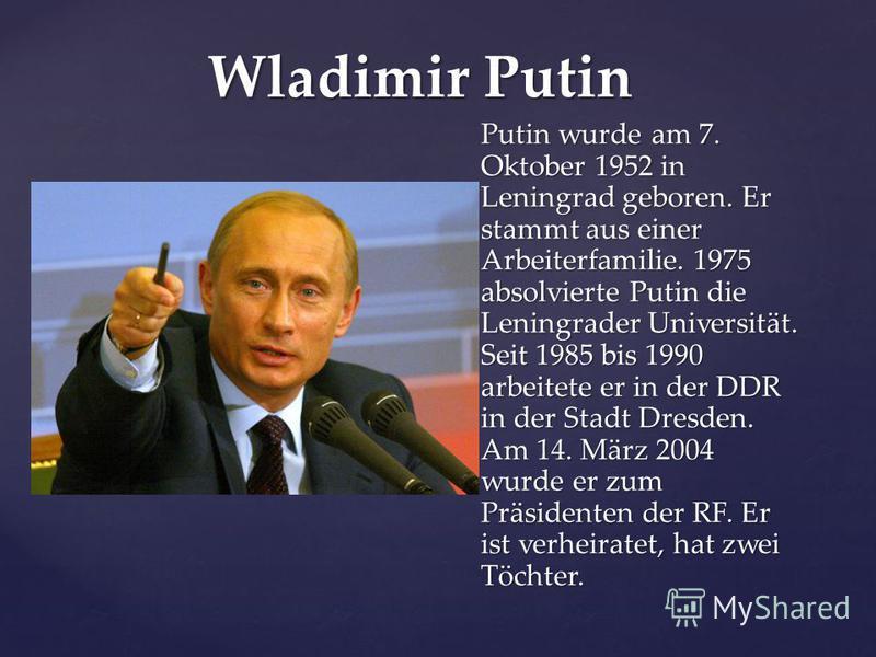 Wladimir Putin Putin wurde am 7. Oktober 1952 in Leningrad geboren. Er stammt aus einer Arbeiterfamilie. 1975 absolvierte Putin die Leningrader Universität. Seit 1985 bis 1990 arbeitete er in der DDR in der Stadt Dresden. Am 14. März 2004 wurde er zu