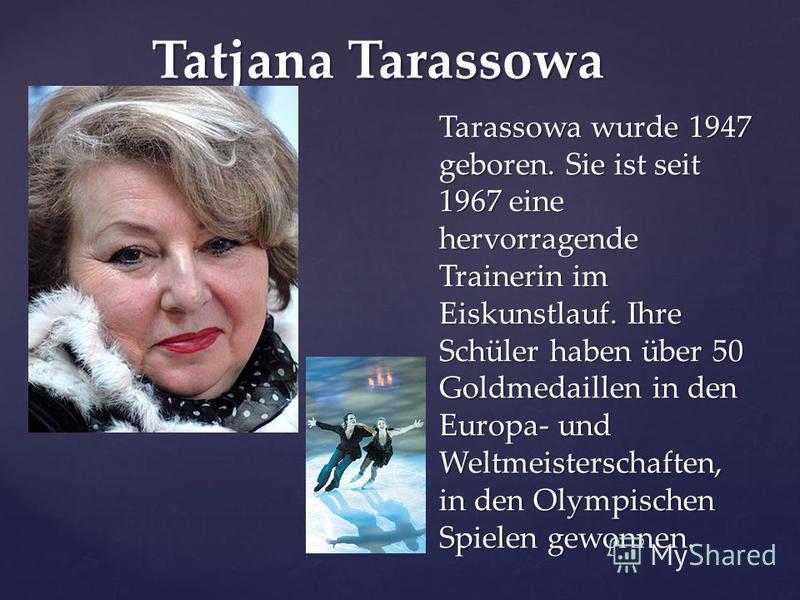 Tatjana Tarassowa Tarassowa wurde 1947 geboren. Sie ist seit 1967 eine hervorragende Trainerin im Eiskunstlauf. Ihre Schüler haben über 50 Goldmedaillen in den Europa- und Weltmeisterschaften, in den Olympischen Spielen gewonnen.