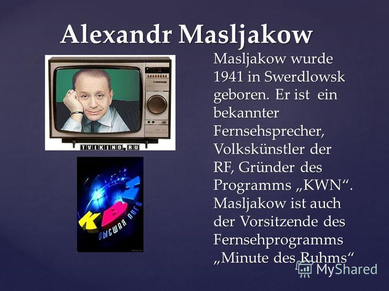 Alexandr Masljakow Masljakow wurde 1941 in Swerdlowsk geboren. Er ist ein bekannter Fernsehsprecher, Volkskünstler der RF, Gründer des Programms KWN. Masljakow ist auch der Vorsitzende des Fernsehprogramms Minute des Ruhms
