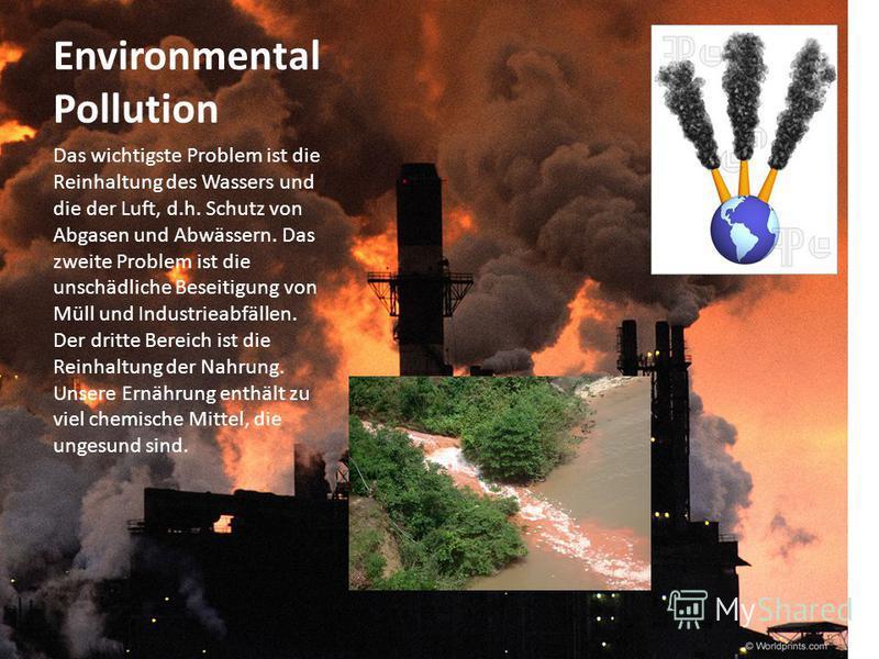 Environmental Pollution Das wichtigste Problem ist die Reinhaltung des Wassers und die der Luft, d.h. Schutz von Abgasen und Abwässern. Das zweite Problem ist die unschädliche Beseitigung von Müll und Industrieabfällen. Der dritte Bereich ist die Rei