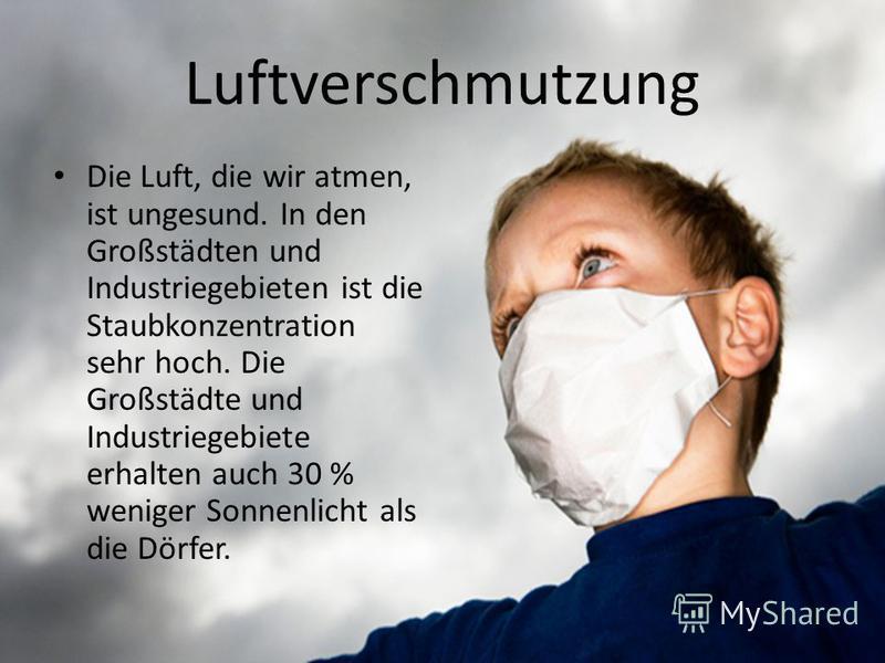 Luftverschmutzung Die Luft, die wir atmen, ist ungesund. In den Großstädten und Industriegebieten ist die Staubkonzentration sehr hoch. Die Großstädte und Industriegebiete erhalten auch 30 % weniger Sonnenlicht als die Dörfer.