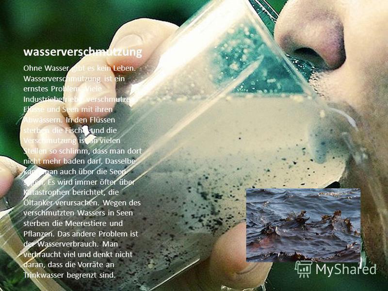 wasserverschmutzung Ohne Wasser gibt es kein Leben. Wasserverschmutzung ist ein ernstes Problem. Viele Industriebetriebe verschmutzen Flüsse und Seen mit ihren Abwässern. In den Flüssen sterben die Fische, und die Verschmutzung ist an vielen Stellen