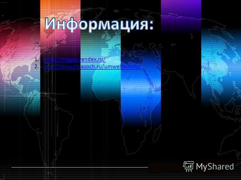 1.http://images.yandex.ru/http://images.yandex.ru/ 2.http://www.litrasoch.ru/umweltschutz/http://www.litrasoch.ru/umweltschutz/