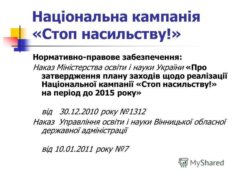 Національна кампанія «Стоп насильству!» Нормативно-правове забезпечення: Наказ Міністерства освіти і науки України «Про затвердження плану заходів щодо реалізації Національної кампанії «Стоп насильству!» на період до 2015 року» від 30.12.2010 року 13