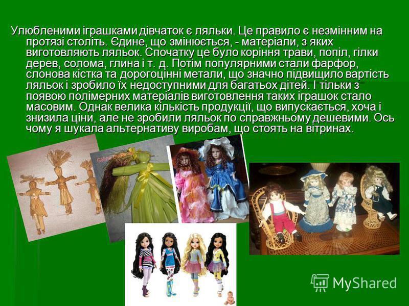 Улюбленими іграшками дівчаток є ляльки. Це правило є незмінним на протязі століть. Єдине, що змінюється, - матеріали, з яких виготовляють ляльок. Спочатку це було коріння трави, попіл, гілки дерев, солома, глина і т. д. Потім популярними стали фарфор