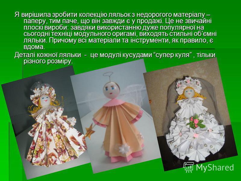 Я вирішила зробити колекцію ляльок з недорогого матеріалу – паперу, тим паче, що він завжди є у продажі. Це не звичайні плоскі вироби: завдяки використанню дуже популярної на сьогодні техніці модульного оригамі, виходять стильні обємні ляльки. Причом