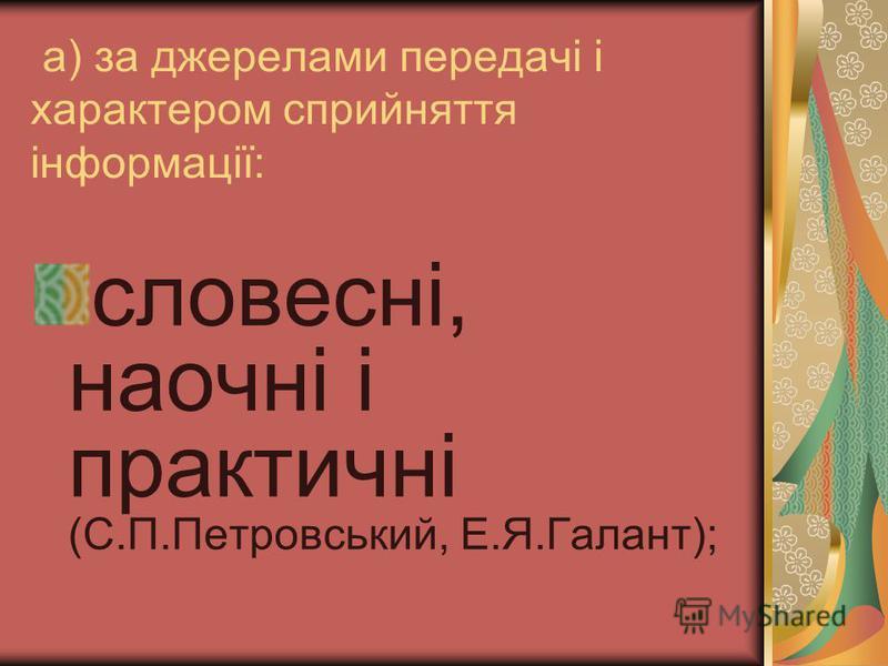 а) за джерелами передачі і характером сприйняття інформації: словесні, наочні і практичні (С.П.Петровський, Е.Я.Галант);