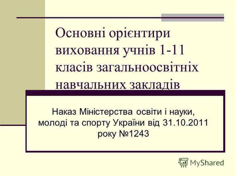 Основні орієнтири виховання учнів 1-11 класів загальноосвітніх навчальних закладів Наказ Міністерства освіти і науки, молоді та спорту України від 31.10.2011 року 1243