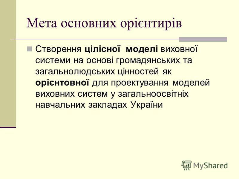 Мета основних орієнтирів Створення цілісної моделі виховної системи на основі громадянських та загальнолюдських цінностей як орієнтовної для проектування моделей виховних систем у загальноосвітніх навчальних закладах України